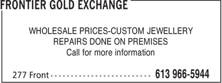 Frontier Gold Exchange (613-966-5944) - Display Ad - WHOLESALE PRICES-CUSTOM JEWELLERY REPAIRS DONE ON PREMISES Call for more information