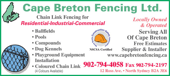 Cape Breton Fencing Ltd (902-794-4058) - Display Ad - Cape Breton Fencing Ltd. Chain Link Fencing for Locally Owned Residential-Industrial-Commercial & Operated Ballfields Serving All Pools Of Cape Breton Compounds Free Estimates Dog Kennels NSCSA Certified Supplier & Installer Playground Equipment www.capebretonfencing.ca Installation 902-794-4058 Coloured Chain Link 12 Ross Ave.   North Sydney B2A 3E6 (4 Colours Available)