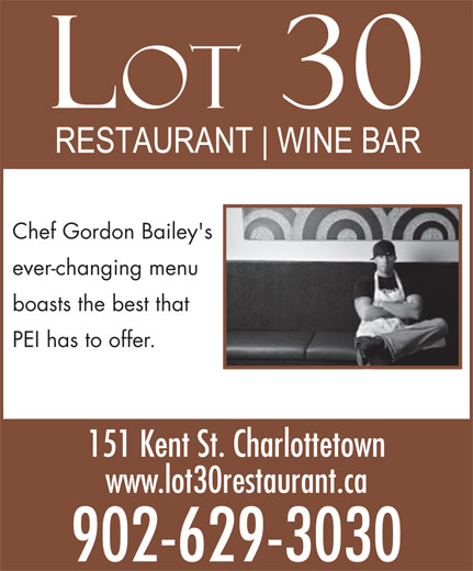 Lot 30 (902-629-3030) - Display Ad - Chef Gordon Bailey's ever-changing menu boasts the best that PEI has to offer. 151 Kent St. Charlottetown www.lot30restaurant.ca 902-629-3030