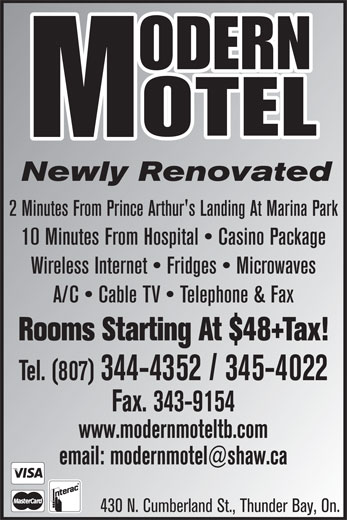 Modern Motel (807-344-4352) - Annonce illustrée======= - Tel. (807) 344-4352 / 345-4022 Fax. 343-9154 www.modernmoteltb.com 430 N. Cumberland St., Thunder Bay, On. Newly Renovated 2 Minutes From Prince Arthur's Landing At Marina Park 10 Minutes From Hospital   Casino Package Wireless Internet   Fridges   Microwaves A/C   Cable TV   Telephone & Fax Rooms Starting At $48+Tax!