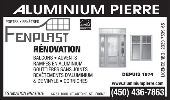 Aluminium Pierre (450-436-7863) - Annonce illustrée======= - PORTES   FENÊTRES RÉNOVATION BALCONS   AUVENTS RAMPES EN ALUMINIUM GOUTTIÈRES SANS JOINTS DEPUIS 1974 REVÊTEMENTS D ALUMINIUM LICENCE RBQ : 2339-7599-65 & DE VINYLE   CORNICHES www.aluminiumpierre.com ESTIMATION GRATUITE 1475A, BOUL. ST-ANTOINE, ST-JÉRÔME (450) 436-7863  PORTES   FENÊTRES RÉNOVATION BALCONS   AUVENTS RAMPES EN ALUMINIUM GOUTTIÈRES SANS JOINTS DEPUIS 1974 REVÊTEMENTS D ALUMINIUM LICENCE RBQ : 2339-7599-65 & DE VINYLE   CORNICHES www.aluminiumpierre.com ESTIMATION GRATUITE 1475A, BOUL. ST-ANTOINE, ST-JÉRÔME (450) 436-7863  PORTES   FENÊTRES RÉNOVATION BALCONS   AUVENTS RAMPES EN ALUMINIUM GOUTTIÈRES SANS JOINTS DEPUIS 1974 REVÊTEMENTS D ALUMINIUM LICENCE RBQ : 2339-7599-65 & DE VINYLE   CORNICHES www.aluminiumpierre.com ESTIMATION GRATUITE 1475A, BOUL. ST-ANTOINE, ST-JÉRÔME (450) 436-7863