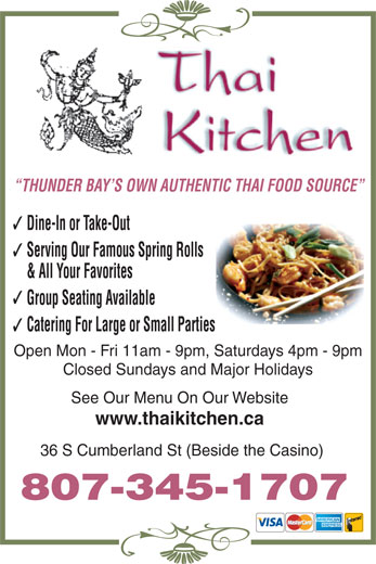 Thai Kitchen (807-345-1707) - Annonce illustrée======= - Serving Our Famous Spring Rolls & All Your Favorites Group Seating Available Catering For Large or Small Parties Open Mon - Fri 11am - 9pm, Saturdays 4pm - 9pm Closed Sundays and Major Holidays See Our Menu On Our Website www.thaikitchen.ca 36 S Cumberland St (Beside the Casino) Dine-In or Take-Out 807-345-1707 THUNDER BAY S OWN AUTHENTIC THAI FOOD SOURCE