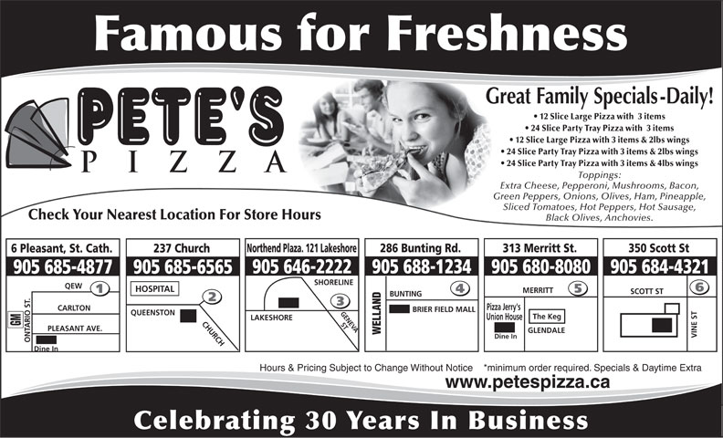 Pete's Pizza (905-685-4877) - Annonce illustrée======= - 905 684-4321 905 688-1234905 646-2222 MERRITT SCOTT ST BUNTING Pizza Jerry's CARLTON BRIER FIELD MALL GENEVA QUEENSTON The Keg Union House LAKESHORE SHORELINE QEW HOSPITAL 905 685-6565905 685-4877 CHURCH ST GM PLEASANT AVE. GLENDALE WELLAND VINE ST Dine In ONTARIO ST. Dine In Hours & Pricing Subject to Change Without Notice    *minimum order required. Specials & Daytime Extra www.petespizza.ca Celebrating 30 Years In Business 12 Slice Large Pizza with  3 items 24 Slice Party Tray Pizza with  3 items 12 Slice Large Pizza with 3 items & 2lbs wings 24 Slice Party Tray Pizza with 3 items & 2lbs wings 24 Slice Party Tray Pizza with 3 items & 4lbs wings Toppings: Extra Cheese, Pepperoni, Mushrooms, Bacon, Green Peppers, Onions, Olives, Ham, Pineapple, Sliced Tomatoes, Hot Peppers, Hot Sausage, Check Your Nearest Location For Store Hours Black Olives, Anchovies. 286 Bunting Rd.Northend Plaza. 121 Lakeshore 313 Merritt St. 350 Scott St 237 Church6 Pleasant, St. Cath. 905 680-8080
