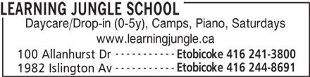 Learning Jungle School (416-241-3800) - Display Ad - LEARNING JUNGLE SCHOOL Daycare/Drop-in (0-5y), Camps, Piano, Saturdays www.learningjungle.ca ----------- Etobicoke 416 241-3800 100 Allanhurst Dr ----------- Etobicoke 416 244-8691 1982 Islington Av LEARNING JUNGLE SCHOOL Daycare/Drop-in (0-5y), Camps, Piano, Saturdays www.learningjungle.ca ----------- Etobicoke 416 241-3800 100 Allanhurst Dr ----------- Etobicoke 416 244-8691 1982 Islington Av