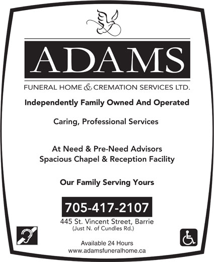 Adams Funeral Home And Cremation Services Ltd (705-728-4344) - Display Ad - FUNERAL HOME     CREMATION SERVICES LTD. Independently Family Owned And Operated Caring, Professional Services At Need & Pre-Need Advisors Spacious Chapel & Reception Facility Our Family Serving Yours 705-417-2107 445 St. Vincent Street, Barrie (Just N. of Cundles Rd.) Available 24 Hours www.adamsfuneralhome.ca