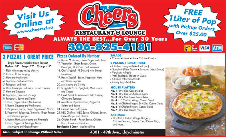 "Cheers Restaurant & Lounge (306-825-4181) - Display Ad - Your SALADS 306-825-4181 Door and Cheese No. 2 - Dry Ribs, 4 Chicken Fingers 8. Pepperoni, Ham and Sausage 22. Greek Special - Mozza and Feta Cheese, No. 3 - Dry Ribs, Sweet Potato Fries 9. Pepperoni, Bacon and Salami Olives and Tomatoes No. 4 - 10 Chicken Wings, Caesar Salad 10. Ham, Pepperoni and Mushrooms 23. Meat Lovers Special - Ham, Pepperoni, No. 5 - 6 Chicken Fingers, Dry Ribs, Caesar Salad 11. Bacon, Sausage and Mushrooms Salami and Bacon No. 6 - 6 Chicken Fingers, Caesar Salad 12. Pepperoni, Bacon, Green Peppers and Shrimp 24. Ground Beef and Onions No. 7 - Dry Ribs, French Fries 13. Pepperoni, Jalapenos, Tomatoes, Green Pepper 25. BBQ Chicken - BBQ Sauce, Chicken, Bacon, And More and shake of pepper Green Pepper and Onions Dry Ribs, Chicken Wings, Burgers, 14. Bacon, Ham, Mushrooms and Pineapple 26. Chicken Ranch - Ranch Sauce, Chicken, Chicken Tenders, French Fries, Onion Rings, 15. Ham, Pepperoni, Sausage, Bacon, Ham, Bacon and Tomatoes and more... Mushrooms and Green Pepper Extra Toppings & Cheese - Additional Fee Menu Subject To Change Without Notice 4301 - 49th Ave., Lloydminster Pizzas Ordered By Number 2 PIZZAS 1 GREAT PRICE 1 Liter of Popwith Pickup OrdersFREE Online atwww.cheersrl.ca Over $25.00 Visit Us RESTAURANT & LOUNGE ALWAYS THE BEST...For Over 30 Years At ll Caesar Greek Chef Chicken Caesar 16. Bacon, Mushroom, Green Pepper and Onion Single Pizzas Available Upon Request 2 PASTAS 1 GREAT PRICE Chicken Lasagna (Baked in Oven) Medium - 10""     Large - 12""     X-Large - 15"" Pineapple, Mushrooms and Tomatoes Spaghetti (Meat Sauce) Lasagna (Meat Sauce) 1. Plain with mozza mixed cheeses 18. Chef s Special - All Dressed with Shrimp Fettuccini Alfredo 2. Choice of One Topping (no olives) Veal Scallopini (Baked in Oven) 3. Ham and Mushrooms 19. House Special - Bacon, Pepperoni, Ham 17. Vegetarian - Green Pepper, Onion, Chicken Fettuccini Alfredo 4. Pepperoni and Mushrooms and Green Peppers Family Tray Available 5. Pepperoni and Ham 20. Mushrooms and Shrimp HOUSE PLATTERS 6. Ham, Pineapple and mozza mixed cheeses 21. Spaghetti Pizza - Spaghetti, Meat Sauce, No. 1 - Dry Ribs, Caesar Salad 7. Ham and Sausage"