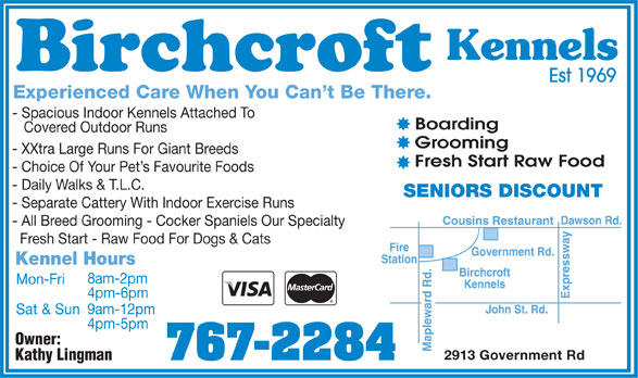 Birchcroft Kennels (807-767-2284) - Display Ad - Kennels Est 1969 Experienced Care When You Can't Be There. - Spacious Indoor Kennels Attached To Boarding Covered Outdoor Runs Grooming - XXtra Large Runs For Giant Breeds Fresh Start Raw Food - Choice Of Your Pet's Favourite Foods - Daily Walks & T.L.C. SENIORS DISCOUNT - Separate Cattery With Indoor Exercise Runs - All Breed Grooming - Cocker Spaniels Our Specialty Fresh Start - Raw Food For Dogs & Cats Kennel Hours 8am-2pm Mon-Fri 4pm-6pm 9am-12pm Sat & Sun 4pm-5pm Owner: 2913 Government Rd 767-2284 Kathy Lingman Kennels Est 1969 Experienced Care When You Can't Be There. - Spacious Indoor Kennels Attached To Boarding Covered Outdoor Runs Grooming - XXtra Large Runs For Giant Breeds Fresh Start Raw Food - Choice Of Your Pet's Favourite Foods - Daily Walks & T.L.C. SENIORS DISCOUNT - Separate Cattery With Indoor Exercise Runs - All Breed Grooming - Cocker Spaniels Our Specialty Fresh Start - Raw Food For Dogs & Cats Kennel Hours 8am-2pm Mon-Fri 4pm-6pm 9am-12pm Sat & Sun 4pm-5pm Owner: 2913 Government Rd 767-2284 Kathy Lingman  Kennels Est 1969 Experienced Care When You Can't Be There. - Spacious Indoor Kennels Attached To Boarding Covered Outdoor Runs Grooming - XXtra Large Runs For Giant Breeds Fresh Start Raw Food - Choice Of Your Pet's Favourite Foods - Daily Walks & T.L.C. SENIORS DISCOUNT - Separate Cattery With Indoor Exercise Runs - All Breed Grooming - Cocker Spaniels Our Specialty Fresh Start - Raw Food For Dogs & Cats Kennel Hours 8am-2pm Mon-Fri 4pm-6pm 9am-12pm Sat & Sun 4pm-5pm Owner: 2913 Government Rd 767-2284 Kathy Lingman Kennels Est 1969 Experienced Care When You Can't Be There. - Spacious Indoor Kennels Attached To Boarding Covered Outdoor Runs Grooming - XXtra Large Runs For Giant Breeds Fresh Start Raw Food - Choice Of Your Pet's Favourite Foods - Daily Walks & T.L.C. SENIORS DISCOUNT - Separate Cattery With Indoor Exercise Runs - All Breed Grooming - Cocker Spaniels Our Specialty Fresh Start - 