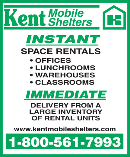 Kent Mobile Shelters (1-800-561-7993) - Display Ad - Mobile Shelters INSTANT SPACE RENTALS OFFICES LUNCHROOMS WAREHOUSES CLASSROOMS IMMEDIATE DELIVERY FROM A LARGE INVENTORY OF RENTAL UNITS www.kentmobileshelters.com 1-800-561-7993 Mobile Shelters INSTANT SPACE RENTALS OFFICES LUNCHROOMS WAREHOUSES CLASSROOMS IMMEDIATE DELIVERY FROM A LARGE INVENTORY OF RENTAL UNITS www.kentmobileshelters.com 1-800-561-7993  Mobile Shelters INSTANT SPACE RENTALS OFFICES LUNCHROOMS WAREHOUSES CLASSROOMS IMMEDIATE DELIVERY FROM A LARGE INVENTORY OF RENTAL UNITS www.kentmobileshelters.com 1-800-561-7993  Mobile Shelters INSTANT SPACE RENTALS OFFICES LUNCHROOMS WAREHOUSES CLASSROOMS IMMEDIATE DELIVERY FROM A LARGE INVENTORY OF RENTAL UNITS www.kentmobileshelters.com 1-800-561-7993