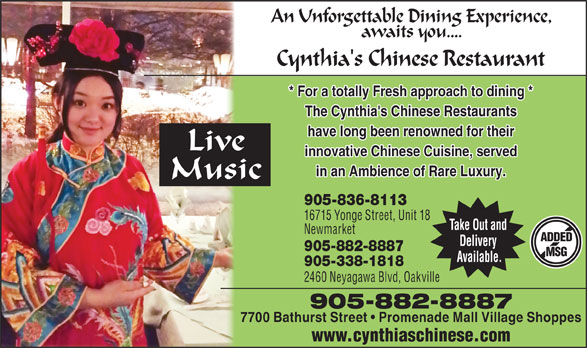 Cynthia's Chinese Restaurant (905-882-8887) - Annonce illustrée======= - An Unforgettable Dining Experience, awaits you.... Cynthia's Chinese Restaurant * For a totally Fresh approach to dining * The Cynthia's Chinese Restaurants have long been renowned for their Live innovative Chinese Cuisine, served in an Ambience of Rare Luxury. Music 905-836-8113 16715 Yonge Street, Unit 18 Take Out and Newmarket ADDED Delivery 905-882-8887 MSG Available. 905-338-1818 2460 Neyagawa Blvd, Oakville 905-882-8887 7700 Bathurst Street   Promenade Mall Village Shoppes www.cynthiaschinese.com