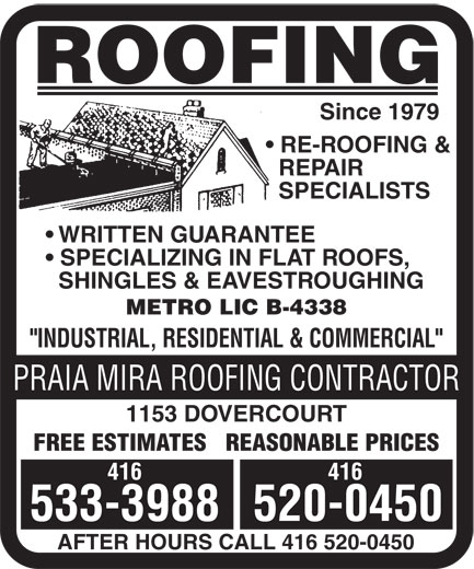"Praia Mira Roofing Contractor (416-533-3988) - Display Ad - ROOFING Since 1979 RE-ROOFING & REPAIR SPECIALISTS WRITTEN GUARANTEE SPECIALIZING IN FLAT ROOFS, SHINGLES & EAVESTROUGHING METRO LIC B-4338 ""INDUSTRIAL, RESIDENTIAL & COMMERCIAL"" PRAIA MIRA ROOFING CONTRACTOR 1153 DOVERCOURT FREE ESTIMATES   REASONABLE PRICES 416 533-3988520-0450 AFTER HOURS CALL 416 520-0450"