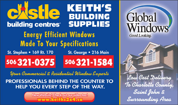 Keith's Building Supplies (506-466-5888) - Display Ad - Made To Your Specifications St. Stephen   169 Rt. 170 St. George   216 Main 506 321-0375 321-1584 Your Commercial & Residential Window Experts Low Cost Delivery PROFESSIONALS BEHIND THE COUNTER TO To Charlotte County, HELP YOU EVERY STEP OF THE WAY. Saint John & New Website! Check out our video too! www.keiths2x4.ca Surrounding Area KEITH S BUILDING SUPPLIES Energy Efficient Windows