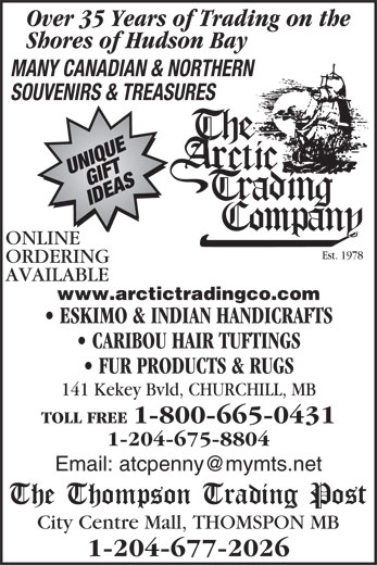 Thompson Trading Post (204-677-2026) - Display Ad - Shores of Hudson Bay MANY CANADIAN & NORTHERN SOUVENIRS & TREASURES ONLINE Est. 1978 ORDERING AVAILABLE www.arctictradingco.com ESKIMO & INDIAN HANDICRAFTS CARIBOU HAIR TUFTINGS FUR PRODUCTS & RUGS 141 Kekey Bvld, CHURCHILL, MB TOLL FREE 1-800-665-0431 1-204-675-8804 Over 35 Years of Trading on the City Centre Mall, THOMSPON MB 1-204-677-2026