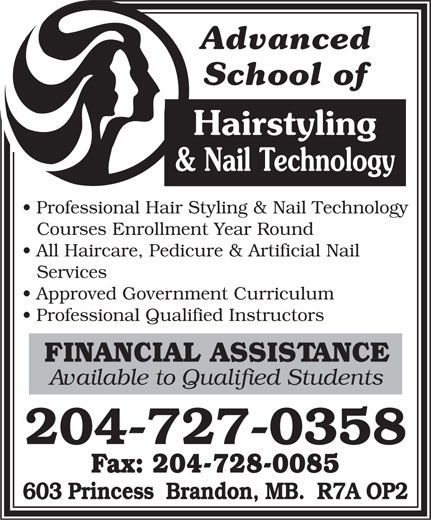Advanced School Of Hairstyling (204-727-0358) - Annonce illustrée======= - Advanced School of Hairstyling & Nail Technology Professional Hair Styling & Nail Technology Courses Enrollment Year Round All Haircare, Pedicure & Artificial Nail Services Approved Government Curriculum Professional Qualified Instructors FINANCIAL ASSISTANCE Available to Qualified Students 204-727-0358 Fax: 204-728-0085 603 Princess  Brandon, MB.  R7A OP2