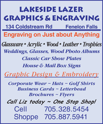 Lakeside Lazer Graphics & Engraving (705-328-5454) - Annonce illustrée======= - 134 Coldstream Rd Fenelon Falls Engraving on Just about Anything GlasswareAcrylicWood Leather Trophies Weddings, Glasses, Wood Photo Albums Classic Car Show Plates House & Mail Box Signs Graphic Design & Embroidery Corporate Wear ~ Hats ~ Golf Shirts Business Cards ~ Letterhead Brochures ~ Flyers Cell 705.328.5454 Shoppe  705.887.5941