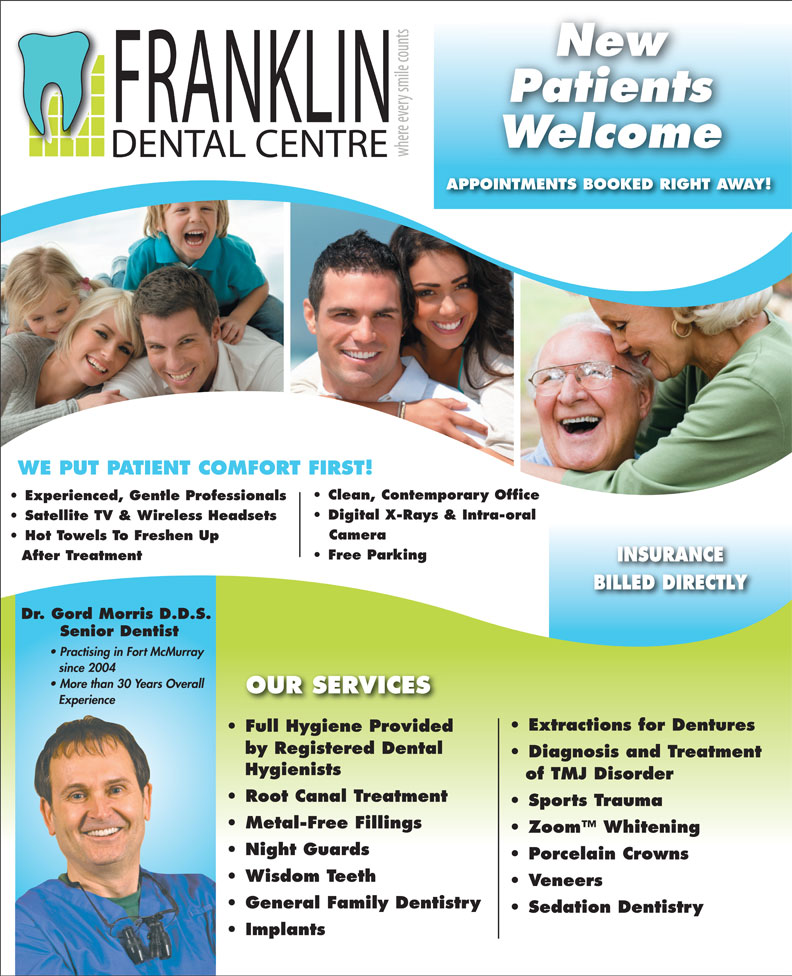 Franklin Dental Centre (780-790-0088) - Annonce illustrée======= - Zoom  Whitening Night Guards Porcelain Crowns Wisdom Teeth Veneers General Family Dentistry Sedation Dentistry Implants Metal-Free Fillings New Patients Welcome APPOINTMENTS BOOKED RIGHT AWAY! WE PUT PATIENT COMFORT FIRST! Clean, Contemporary Office Experienced, Gentle Professionals Digital X-Rays & Intra-oral Satellite TV & Wireless Headsets Camera Hot Towels To Freshen Up Free Parking After Treatment INSURANCE BILLED DIRECTLY Dr. Gord Morris D.D.S. Senior Dentist Practising in Fort McMurray since 2004 More than 30 Years Overall OUR SERVICES Experience Extractions for Dentures Full Hygiene ProvidedFull Hygiene Provided by Registered Dental Diagnosis and Treatment Hygienists of TMJ Disorder Root Canal Treatment Sports Trauma