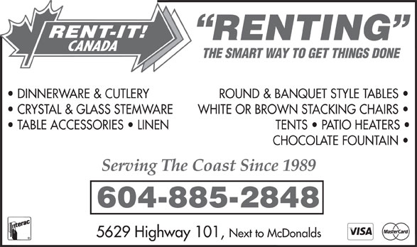 Rent-It Canada (604-885-2848) - Annonce illustrée======= - RENT-IT! RENTING CANADA THE SMART WAY TO GET THINGS DONE DINNERWARE & CUTLERYROUND & BANQUET STYLE TABLES CRYSTAL & GLASS STEMWAREWHITE OR BROWN STACKING CHAIRS TABLE ACCESSORIES   LINENTENTS   PATIO HEATERS CHOCOLATE FOUNTAIN Serving The Coast Since 1989 604-885-2848 Next to McDonalds 5629 Highway 101,