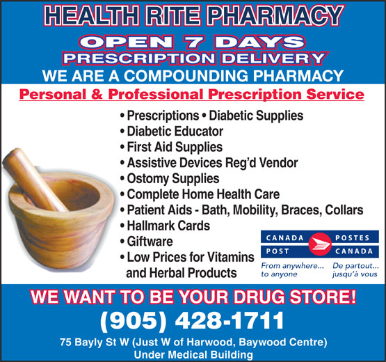 Health-Rite Pharmacy (905-428-1711) - Display Ad - HEALTH RITE PHARMACY PRESCRIPTION DELIVERY WE ARE A COMPOUNDING PHARMACY OPEN 7 DAYS Personal & Professional Prescription Service Prescriptions   Diabetic Supplies First Aid Supplies Assistive Devices Reg d Vendor Ostomy Supplies Complete Home Health Care Patient Aids - Bath, Mobility, Braces, Collars Hallmark Cards CANADA POSTES Giftware POST CANADA Low Prices for Vitamins From anywhere... De partout... to anyone jusqu à vous and Herbal Products WE WANT TO BE YOUR DRUG STORE! (905) 428-1711 75 Bayly St W (Just W of Harwood, Baywood Centre) Under Medical Building Diabetic Educator