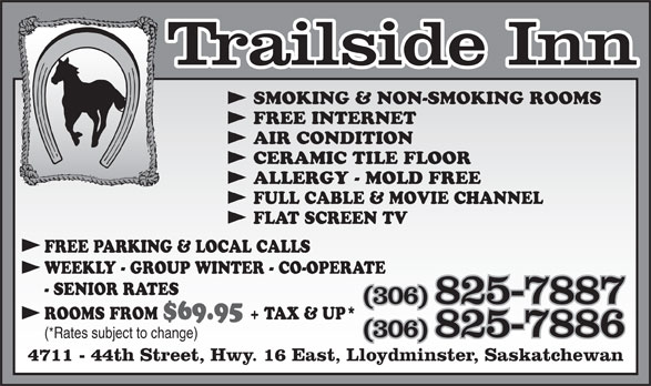 Trailside Inn (306-825-7887) - Annonce illustrée======= - SMOKING & NON-SMOKING ROOMS FREE INTERNET AIR CONDITION CERAMIC TILE FLOOR ALLERGY - MOLD FREE FULL CABLE & MOVIE CHANNEL FLAT SCREEN TV FREE PARKING & LOCAL CALLS WEEKLY - GROUP WINTER - CO-OPERATE - SENIOR RATES (306) 825-7887 ROOMS FROM $69.95 + TAX & UP* (306) 825-7886 (*Rates subject to change) 4711 - 44th Street, Hwy. 16 East, Lloydminster, Saskatchewan SMOKING & NON-SMOKING ROOMS FREE INTERNET AIR CONDITION CERAMIC TILE FLOOR ALLERGY - MOLD FREE FULL CABLE & MOVIE CHANNEL FLAT SCREEN TV FREE PARKING & LOCAL CALLS WEEKLY - GROUP WINTER - CO-OPERATE - SENIOR RATES (306) 825-7887 ROOMS FROM $69.95 + TAX & UP* (306) 825-7886 (*Rates subject to change) 4711 - 44th Street, Hwy. 16 East, Lloydminster, Saskatchewan