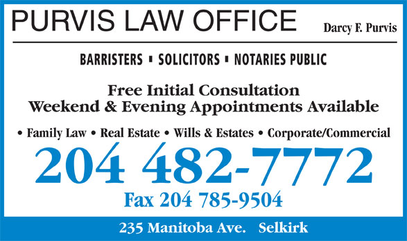 Purvis Law Office (204-482-7772) - Display Ad - PURVIS LAW OFFICE Darcy F. Purvis BARRISTERS SOLICITORS NOTARIES PUBLIC Free Initial Consultation Weekend & Evening Appointments Available Family Law   Real Estate   Wills & Estates   Corporate/Commercial 204 482-7772 Fax 204 785-9504 235 Manitoba Ave.   Selkirk Darcy F. Purvis BARRISTERS SOLICITORS NOTARIES PUBLIC Free Initial Consultation Weekend & Evening Appointments Available Family Law   Real Estate   Wills & Estates   Corporate/Commercial 204 482-7772 Fax 204 785-9504 235 Manitoba Ave.   Selkirk PURVIS LAW OFFICE