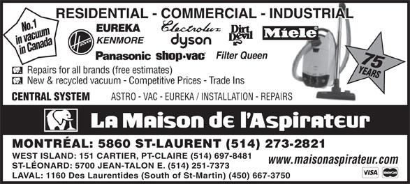 La Maison de l'Aspirateur (514-273-2821) - Display Ad - in vacuumin Canada 75 No.1 Repairs for all brands (free estimates) New & recycled vacuum - Competitive Prices - Trade Ins ASTRO - VAC - EUREKA / INSTALLATION - REPAIRS MONTRÉAL: 5860 ST-LAURENT (514) 273-2821 WEST ISLAND: 151 CARTIER, PT-CLAIRE (514) 697-8481 www.maisonaspirateur.com ST-LÉONARD: 5700 JEAN-TALON E. (514) 251-7373 LAVAL: 1160 Des Laurentides (South of St-Martin) (450) 667-3750