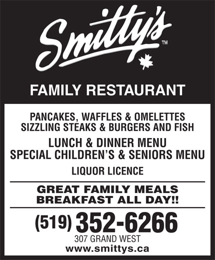 Smitty's (519-352-6266) - Annonce illustrée======= - FAMILY RESTAURANT PANCAKES, WAFFLES & OMELETTES SIZZLING STEAKS & BURGERS AND FISH LUNCH & DINNER MENU SPECIAL CHILDREN S & SENIORS MENU LIQUOR LICENCE GREAT FAMILY MEALS BREAKFAST ALL DAY!! (519) 352-6266 307 GRAND WEST www.smittys.ca