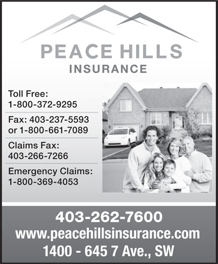 Peace Hills General Insurance Co (403-262-7600) - Display Ad - Toll Free: 1-800-372-9295 Fax: 403-237-5593 1-800-369-4053 403-262-7600 www.peacehillsinsurance.com 1400 - 645 7 Ave., SW or 1-800-661-7089 Claims Fax: 403-266-7266 Emergency Claims: