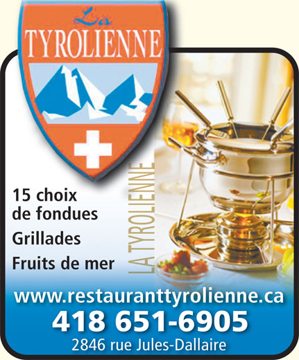 Restaurant La Tyrolienne (418-651-6905) - Annonce illustrée======= - 15 choix 15 choix de fonduesde f du Grillades Fruits de mer www.restauranttyrolienne.ca 418 651-69054186516905 2846 rue Jules-Dallaire