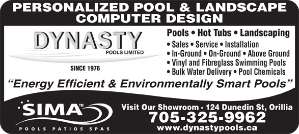 Dynasty Pools Limited (705-325-9962) - Display Ad - Pools   Hot Tubs   Landscaping Sales   Service   Installation In-Ground   On-Ground   Above Ground Vinyl and Fibreglass Swimming Pools SINCE 1976 Bulk Water Delivery   Pool Chemicals Visit Our Showroom - 124 Dunedin St, Orillia 705-325-9962 www.dynastypools.ca PERSONALIZED POOL & LANDSCAPE COMPUTER DESIGN Energy Efficient & Environmentally Smart Pools