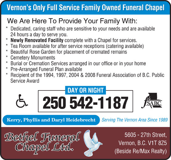 Bethel Funeral Chapel Ltd (250-542-1187) - Annonce illustrée======= - Vernon's Only Full Service Family Owned Funeral Chapel Vernon's Only Full Service Family Owned Funeral Chapel We Are Here To Provide Your Family With: *  Dedicated, caring staff who are sensitive to your needs and are available 24 hours a day to serve you. *  Newly Renovated Facility complete with a Chapel for services. *  Tea Room available for after service receptions (catering available) *  Beautiful Rose Garden for placement of cremated remains *  Cemetery Monuments *  Burial or Cremation Services arranged in our office or in your home *  Pre-Arranged Funeral Plan available *  Recipient of the 1994, 1997, 2004 & 2008 Funeral Association of B.C. Public Service Award DAY OR NIGHT 250 542-1187 Serving The Vernon Area Since 1989 Kerry, Phyllis and Daryl Heidebrecht 5605 - 27th Street, Bethel Funeral Vernon, B.C. V1T 8Z5 ChapeChapel Ltdl Ltd.. (Beside Re/Max Realty)  Vernon's Only Full Service Family Owned Funeral Chapel Vernon's Only Full Service Family Owned Funeral Chapel We Are Here To Provide Your Family With: *  Dedicated, caring staff who are sensitive to your needs and are available 24 hours a day to serve you. *  Newly Renovated Facility complete with a Chapel for services. *  Tea Room available for after service receptions (catering available) *  Beautiful Rose Garden for placement of cremated remains *  Cemetery Monuments *  Burial or Cremation Services arranged in our office or in your home *  Pre-Arranged Funeral Plan available *  Recipient of the 1994, 1997, 2004 & 2008 Funeral Association of B.C. Public Service Award DAY OR NIGHT 250 542-1187 Serving The Vernon Area Since 1989 Kerry, Phyllis and Daryl Heidebrecht 5605 - 27th Street, Bethel Funeral Vernon, B.C. V1T 8Z5 ChapeChapel Ltdl Ltd.. (Beside Re/Max Realty)
