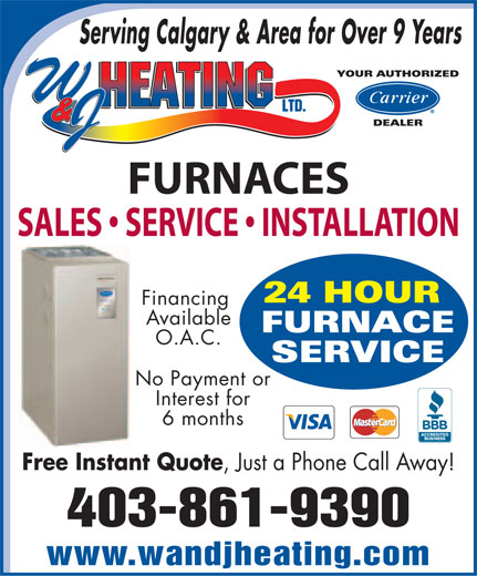 W & J Heating Ltd (403-861-9390) - Display Ad - Serving Calgary & Area for Over 9 Years YOUR AUTHORIZED DEALER FURNACES SALES   SERVICE   INSTALLATION 24 HOUR Financing Available FURNACE O.A.C. SERVICE No Payment or Interest for 6 months Free Instant Quote, Just a Phone Call Away! 403-861-9390 www.wandjheating.com