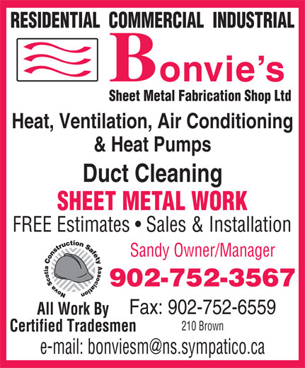 Bonvie's Sheet Metal Fabrication Shop Ltd (902-752-3567) - Annonce illustrée======= - RESIDENTIAL  COMMERCIAL  INDUSTRIAL Sheet Metal Fabrication Shop Ltd Heat, Ventilation, Air Conditioning & Heat Pumps Duct Cleaning SHEET METAL WORK FREE Estimates   Sales & Installation Sandy Owner/Manager 902-752-3567 Fax: 902-752-6559 All Work By 210 Brown Certified Tradesmen