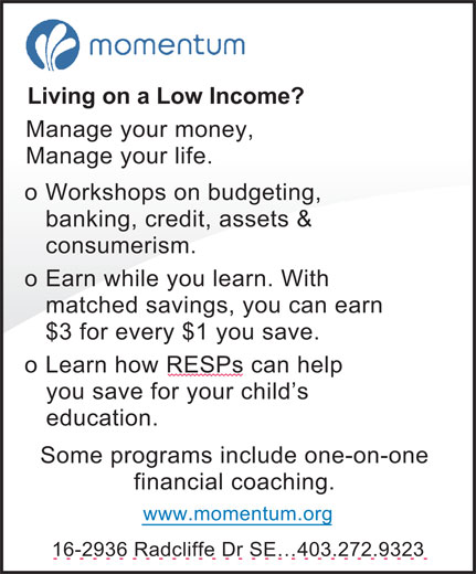 Momentum (403-272-9323) - Display Ad - Living on a Low Income? Manage your money, Manage your life. o Workshops on budgeting, banking, credit, assets & consumerism. Earn while you learn. With o matched savings, you can earn $3 for every $1 you save. o Learn how RESPs can help you save for your child's education. Some programs include one-on-one financial coaching. www.momentum.org 16-2936 Radcliffe Dr SE 403.272.9323