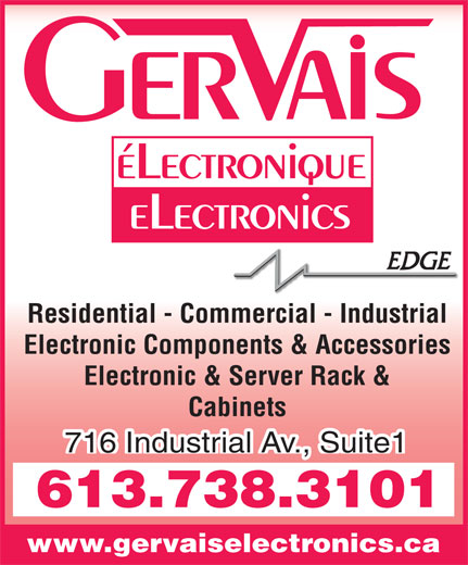 Gervais Electronics (613-738-3101) - Display Ad - éLectronique eLectronics Residential - Commercial - Industrial Electronic Components & Accessories Electronic & Server Rack & Cabinets 716 Industrial Av., Suite1 613.738.3101 www.gervaiselectronics.ca