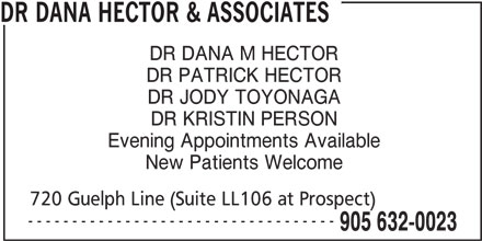 Dr Dana Hector & Associates (905-632-0023) - Display Ad - ----------------------------------- 905 632-0023 DR DANA HECTOR & ASSOCIATES DR DANA M HECTOR DR PATRICK HECTOR DR JODY TOYONAGA DR KRISTIN PERSON Evening Appointments Available New Patients Welcome 720 Guelph Line (Suite LL106 at Prospect)