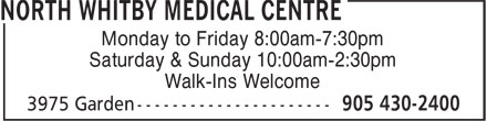 North Whitby Medical Centre (905-430-2400) - Display Ad - Monday to Friday 8:00am-7:30pm Saturday & Sunday 10:00am-2:30pm Walk-Ins Welcome  Monday to Friday 8:00am-7:30pm Saturday & Sunday 10:00am-2:30pm Walk-Ins Welcome