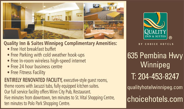 Quality Inn & Suites (204-453-8247) - Display Ad - Quality Inn & Suites Winnipeg Complimentary Amenities: Free Hot breakfast buffet Free Parking with cold weather hook-ups Free In-room wireless high-speed internet Winnipeg Free 24 hour business centre Free Fitness Facility ENTIRELY RENOVATED FACILITY, executive-style guest rooms, theme rooms with Jacuzzi tubs, fully equipped kitchen suites. qualityhotelwinnipeg.com Our full service facility offers Winn City Pub, Restaurant. Five minutes from downtown, ten minutes to St. Vital Shopping Centre, ten minutes to Polo Park Shopping Centre.