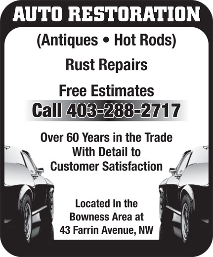 Janett's Autobody Services (403-288-2717) - Display Ad - AUTO RESTORATION (Antiques   Hot Rods) Rust Repairs Free Estimates Call 403-288-2717 Over 60 Years in the Trade With Detail to Customer Satisfaction Located In the Bowness Area at 43 Farrin Avenue, NW AUTO RESTORATION (Antiques   Hot Rods) Rust Repairs Free Estimates Call 403-288-2717 Over 60 Years in the Trade With Detail to Customer Satisfaction Located In the Bowness Area at 43 Farrin Avenue, NW  AUTO RESTORATION (Antiques   Hot Rods) Rust Repairs Free Estimates Call 403-288-2717 Over 60 Years in the Trade With Detail to Customer Satisfaction Located In the Bowness Area at 43 Farrin Avenue, NW AUTO RESTORATION (Antiques   Hot Rods) Rust Repairs Free Estimates Call 403-288-2717 Over 60 Years in the Trade With Detail to Customer Satisfaction Located In the Bowness Area at 43 Farrin Avenue, NW