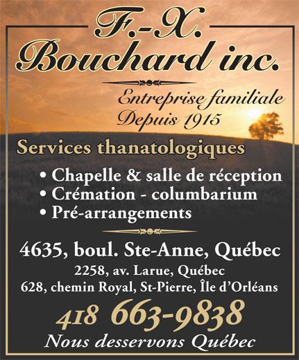 F-X Bouchard inc (418-663-9838) - Annonce illustrée======= - Bouchard inc. Entreprise familiale Depuis 1915 Services thanatologiques Chapelle & salle de réception Crémation - columbarium Pré-arrangements 4635, boul. Ste-Anne, Québec 2258, av. Larue, Québec 628, chemin Royal, St-Pierre, Île d Orléans 418 663-9838 Nous desservons Québec F.-X.