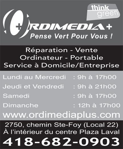 Ordimedia Plus (418-682-0903) - Annonce illustrée======= - À l intérieur du centre Plaza Laval 418-682-0903 Lundi au Mercredi : 9h à 17h00 Réparation - Vente Ordinateur - Portable Service à Domicile/Entreprise Jeudi et Vendredi : 9h à 21h00 Samedi  : 9h à 17h00 Dimanche  : 12h à 17h00 www.ordimediaplus.com 2750, chemin Ste-Foy (Local 22)