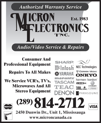 Micron Electronics Inc (905-828-1662) - Annonce illustrée======= - 2450 Dunwin Dr., Unit 1, Mississauga www.microncanada.ca 814-2712 Authorized Warranty Service Est. 1983 Audio/Video Service & Repairs Consumer And Professional Equipment Repairs To All Makes We Service VCR's, TV's, Microwaves And All Stereo Equipment (289)