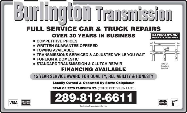 Burlington Transmission & Auto Services (905-634-1871) - Annonce illustrée======= - FINANCING AVAILABLE 15 YEAR SERVICE AWARD FOR QUALITY, RELIABILITY & HONESTY Locally Owned & Operated By Steve Colquhoun REAR OF 2279 FAIRVIEW ST. (ENTER OFF DRURY LANE) 289-812-6611 Burlington Transmission Service FULL SERVICE CAR & TRUCK REPAIRS OVER 30 YEARS IN BUSINESS COMPETITIVE PRICES WRITTEN GUARANTEE OFFERED TOWING AVAILABLE TRANSMISSIONS SERVICED & ADJUSTED WHILE YOU WAIT FOREIGN & DOMESTIC Enter Off STANDARD TRANSMISSION & CLUTCH REPAIR Drury Lane Rear Unit
