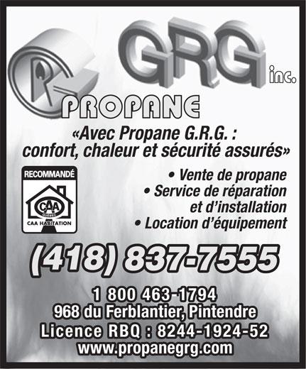 Propane G R G Inc (418-837-7555) - Display Ad - inc. PROPANE «Avec Propane G.R.G. : confort, chaleur et sécurité assurés» Vente de propane Service de réparation et d installation Location d équipement (418) 837-7555 1 800 463-1794 968 du Ferblantier, Pintendre Licence RBQ : 8244-1924-52 www.propanegrg.com inc. PROPANE «Avec Propane G.R.G. : confort, chaleur et sécurité assurés» Vente de propane Service de réparation et d installation Location d équipement (418) 837-7555 1 800 463-1794 968 du Ferblantier, Pintendre Licence RBQ : 8244-1924-52 www.propanegrg.com