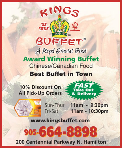 Kings Buffet (905-664-8898) - Annonce illustrée======= - A Royal Oriental Feast Award Winning Buffet Chinese/Canadian Food Best Buffet in Town FAST 10% Discount On Take Out All Pick-Up Orders & Delivery Sun-Thur 11am  -  9:30pm Fri-Sat 11am - 10:30pm www.kingsbuffet.com 905- 664-8898 200 Centennial Parkway N, Hamilton