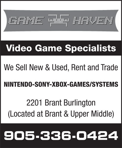 Game Haven (905-336-0424) - Display Ad - Video Game Specialists We Sell New & Used, Rent and Trade NINTENDO-SONY-XBOX-GAMES/SYSTEMS 2201 Brant Burlington (Located at Brant & Upper Middle) 905-336-0424  Video Game Specialists We Sell New & Used, Rent and Trade NINTENDO-SONY-XBOX-GAMES/SYSTEMS 2201 Brant Burlington (Located at Brant & Upper Middle) 905-336-0424