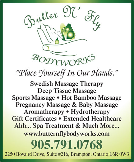 Butter N' Fly Bodyworks RMT Clinic (905-791-0768) - Display Ad - Ahh... Spa Treatment & Much More... www.butternflybodyworks.com 905.791.0768 2250 Bovaird Drive, Suite #216, Brampton, Ontario L6R 0W3 Swedish Massage Therapy Deep Tissue Massage Sports Massage   Hot Bamboo Massage Pregnancy Massage & Baby Massage Aromatherapy   Hydrotherapy Gift Certificates   Extended Healthcare Place Yourself In Our Hands.