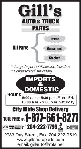 Gill's Auto Parts (204-222-7799) - Annonce illustrée======= - Tested Guaranteed { Stocked * Large Import & Domestic Selection * Computerized Inventory IMPORTS & DOMESTIC HOURS 8:00 a.m. - 5:30 p.m. Mon - Fri. 10:00 a.m. - 2:00 p.m. Saturday TOLL FREE #: 1-877-661-8277 204-222-7799 2933 Day Street, Fax: 204-222-9519 www.gillsautoparts.com email: gillauto@mts.net