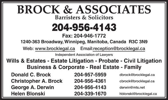 Brock & Associates (204-956-4143) - Annonce illustrée======= - BROCK & ASSOCIATES Barristers & Solicitors 204-956-4143 Fax: 204-946-1772 1240-363 Broadway, Winnipeg, Manitoba, Canada  R3C 3N9 Web: www.brocklegal.ca Email:reception@brocklegal.ca Independent Association of Lawyers Wills & Estates - Estate Litigation - Probate - Civil Litigation Business & Corporate - Real Estate - Family dbrock@brocklegal.ca Donald C. Brock 204-957-5959 cbrock@brocklegal.ca Christopher A. Brock 204-956-4361 derwin@mts.net George A. Derwin 204-956-4143 hblonski@brocklegal.ca Helen Blonski 204-339-1670