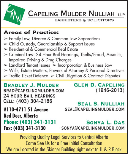 Capeling Mulder Nulliah Law Office (403-341-3131) - Annonce illustrée======= - Areas of Practice: â Family Law, Divorce & Common Law Separations â Child Custody, Guardianship & Support Issues â Residential & Commercial Real Estate â Criminal Law: 24 Hour Bail Hearings, Thefts/Fraud, Assaults, Impaired Driving & Drug Charges â Landlord Tenant Issues â Incorporation & Business Law â Wills, Estate Matters, Powers of Attorney & Personal Directives â Traffic Ticket Defence â Civil Litigation & Contract Disputes Glen D. Capeling Bradley J. Mulder (1946-2013) 24 Hour Bail Hearings Cell: (403) 304-2186 Seal S. Nulliah #110-4711 51 Avenue Red Deer, Alberta Phone: (403) 341-3131 Fax: (403) 341-3130 Providing Quality Legal Services to Central Alberta Come See Us for a Free Initial Consultation We are Located in the Skinner Building right next to H & R Block Sonya L. Das
