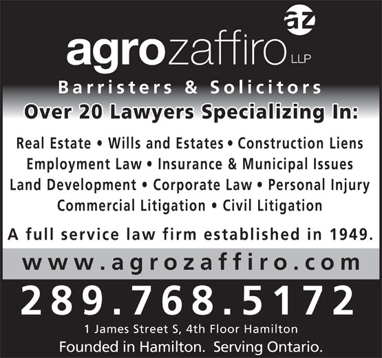 Agro Zaffiro LLP (905-527-6877) - Display Ad - Barristers & Solicitors Over 20 Lawyers Specializing In Real Estate   Wills and Estate s   Construction Lien Employment Law   Insurance & Municipal Issues Land Development   Corporate La w   Personal Injury Commercial Litigation   Civil Litigatio A full service law firm established in 1949. www.agrozaffiro.co 289.768.5172 1 James Street S, 4th Floor Hamilton Founded in Hamilton.  Serving Ontario.