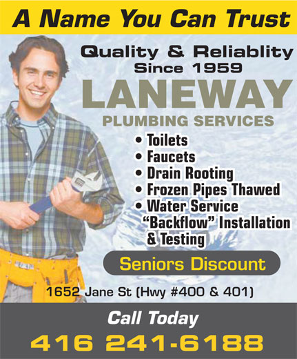 Laneway Plumbing Services (416-241-6188) - Display Ad - A Name You Can Trust Quality & Reliablity Since 1959 LANEWAY PLUMBING SERVICES Toilets Faucets Drain Rooting Frozen Pipes Thawed Water Service Backflow  Installation & Testing Seniors Discount 1652 Jane St (Hwy #400 & 401) Call Today 416 241-6188